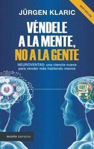Véndele a la mente, no a la gente es un libro de Jürgen Klaric de como con ciencia puedes mejorar e incrementar las ventas. Libro de neuromarketing para entender los comportamientos del cerebro humano en Leer para Pensar, tu blog de lectura y reseñas de libros sin publicidad.