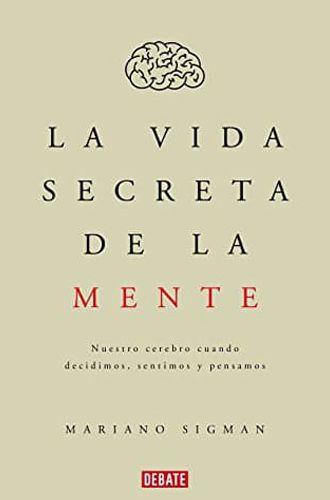 La vida secreta de la mente: Nuestro cerebro cuando decidimos, sentimos y pensamos libro de Mariano Sigman en Leer para Pensar, blog de lectura y reseñas de libros.